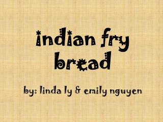 indian  fry bread by: linda ly & emily nguyen