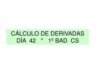 CÁLCULO DE DERIVADAS DÍA  42   *   1º BAD  CS