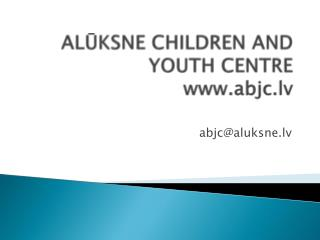 ALŪKSNE CHILDREN AND YOUTH CENTRE abjc.lv