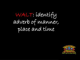 WALT : identify adverb of manner, place and time