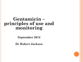Gentamicin – principles of use and monitoring September 2013 Dr Robert Jackson