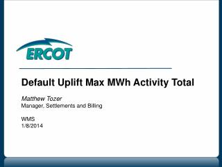 Default Uplift Max MWh Activity Total Matthew Tozer Manager, Settlements and Billing WMS  1/8/2014