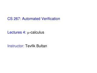 CS 267: Automated Verification Lectures 4:  -calculus Instructor:  Tevfik Bultan