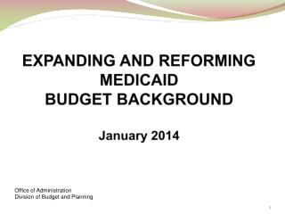 EXPANDING AND REFORMING MEDICAID BUDGET BACKGROUND January 2014