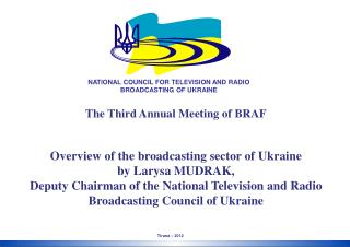 The Third Annual Meeting of BRAF Overview of the broadcasting sector of Ukraine by Larysa MUDRAK,