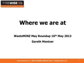 Where we are at WasteMINZ May Roundup 16 th  May 2013 Gareth Mentzer