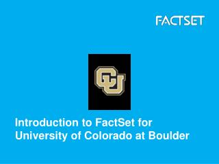 Introduction to FactSet for  University of Colorado at Boulder