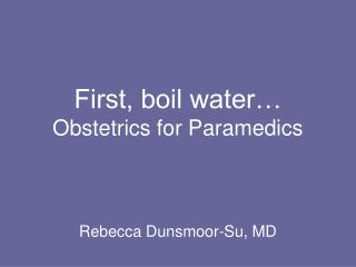 First, boil water… Obstetrics for Paramedics