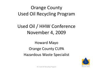 Orange County  Used Oil Recycling Program Used Oil / HHW Conference November 4, 2009
