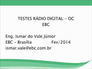 TESTES RÁDIO DIGITAL - OC EBC Eng. Ismar do Vale Júnior EBC – Brasília  Fev/2014