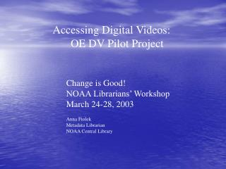 Accessing Digital Videos:      OE DV Pilot Project Change is Good! 		NOAA Librarians' Workshop