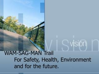 WAM-SAG-MAN Trail  For Safety, Health, Environment  and for the future.