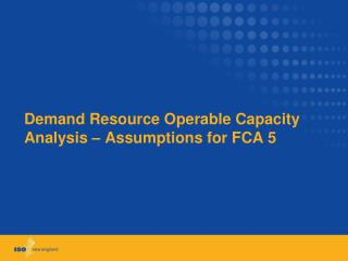 Demand Resource Operable Capacity Analysis � Assumptions for FCA 5