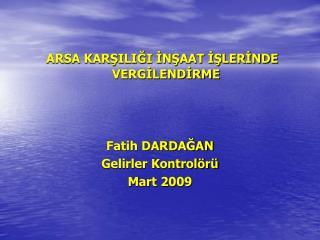ARSA KARSILIGI INSAAT ISLERINDE VERGILENDIRME    Fatih DARDAGAN Gelirler Kontrol r  Mart 2009