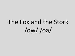 The Fox and the Stork /ow/ /oa/