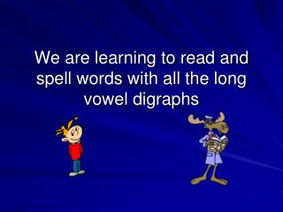 We are learning to read and spell words with all the long vowel digraphs