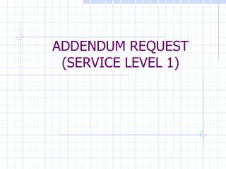 ADDENDUM REQUEST (SERVICE LEVEL 1)