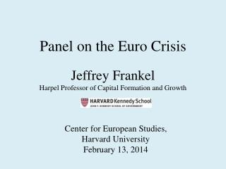 Panel on the Euro Crisis Jeffrey Frankel Harpel Professor of Capital Formation and Growth