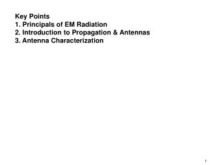 Key Points 1. Principals of EM Radiation 2. Introduction to Propagation  Antennas 3. Antenna Characterization