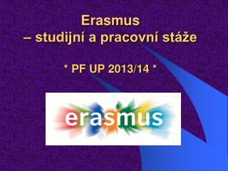 Erasmus  – studijní a pracovní stáže * PF UP 2013/14 *
