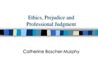 Ethics, Prejudice and  Professional Judgment