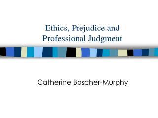Ethics, Prejudice and  Professional Judgment