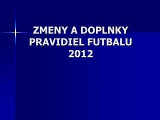 ZMENY A DOPLNKY  PRAVIDIEL FUTBALU 2012