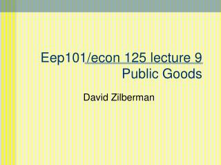 Eep101/econ 125 lecture 9 Public Goods