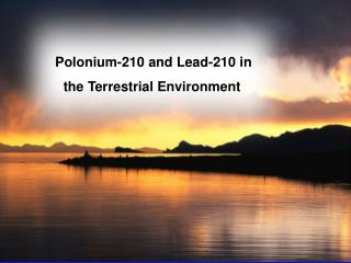 Polonium-210 and Lead-210 in the Terrestrial Environment :