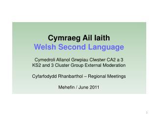 Cymraeg Ail Iaith  Welsh Second Language                     Cymedroli Allanol Grwpiau Clwstwr CA2 a 3 KS2 and 3 Cluster