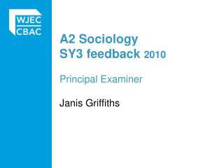 A2 Sociology SY3 feedback 2010 Principal Examiner Janis Griffiths