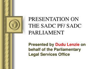 PRESENTATION ON  THE SADC PF/ SADC PARLIAMENT