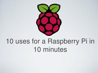 10 uses for a Raspberry Pi in 10 minutes