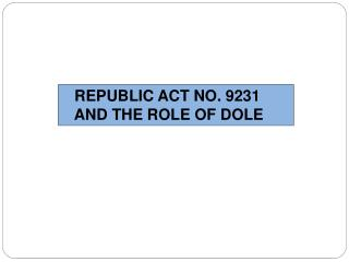 REPUBLIC ACT NO. 9231     AND THE ROLE OF DOLE
