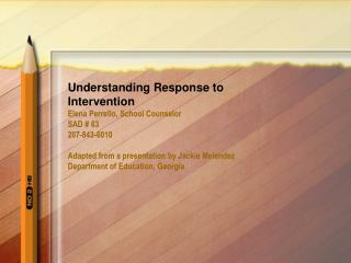 Understanding Response to Intervention Elena Perrello, School Counselor SAD  63 207-843-6010  Adapted from a presentatio