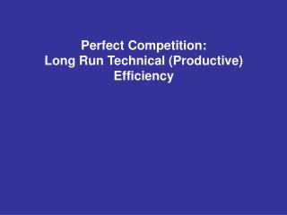 Perfect Competition: Long Run Technical (Productive) Efficiency