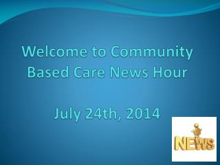 Welcome to  Community Based Care News Hour July 24th, 2014