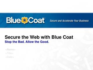 Secure the Web with Blue Coat Stop the Bad. Allow the Good.
