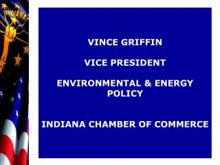 VINCE GRIFFIN VICE PRESIDENT ENVIRONMENTAL & ENERGY POLICY INDIANA CHAMBER OF COMMERCE