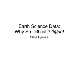 Earth Science Data: Why So Difficult??!@#!!
