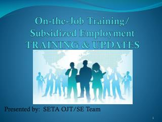 On-the-Job Training/ Subsidized Employment  Training & UPDATES
