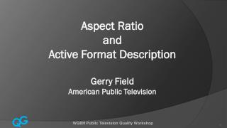 Aspect Ratio and  Active Format Description Gerry Field American Public Television
