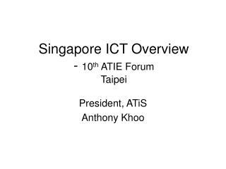 Singapore ICT Overview -  10 th  ATIE Forum Taipei