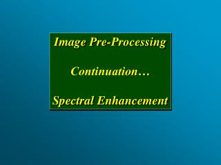 Image Pre-Processing Continuation… Spectral Enhancement