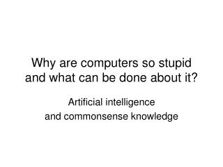 Why are computers so stupid and what can be done about it?