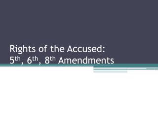 Rights of the Accused: 5 th , 6 th , 8 th  Amendments