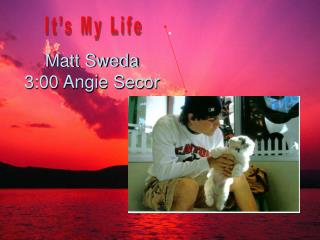 Matt Sweda 3:00 Angie Secor
