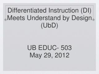 Differentiated Instruction (DI)  Meets Understand by Design (UbD) UB EDUC- 503 May 29, 2012