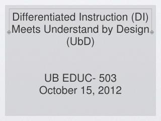 Differentiated Instruction (DI)  Meets Understand by Design (UbD) UB EDUC- 503 October 15, 2012