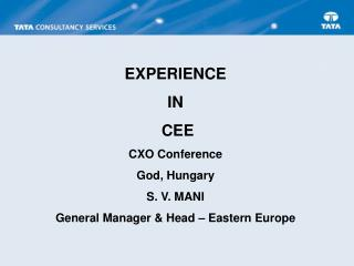 EXPERIENCE IN  CEE CXO Conference God, Hungary S. V. MANI General Manager & Head – Eastern Europe